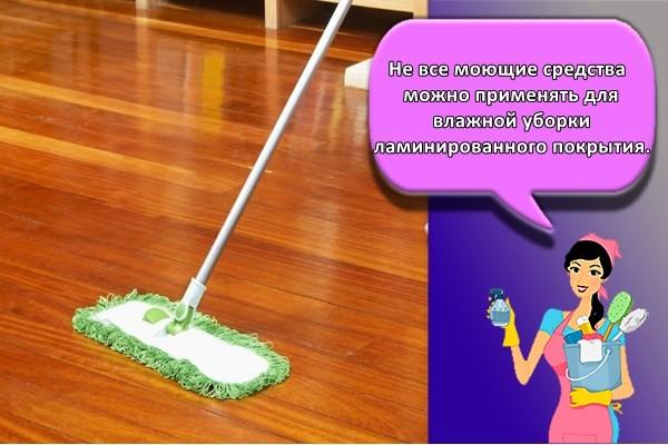 Не все моющие средства можно применять для влажной уборки ламинированного покрытия.