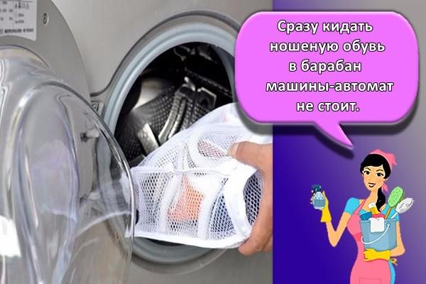 Сразу кидать ношеную обувь в барабан машины-автомат не стоит.
