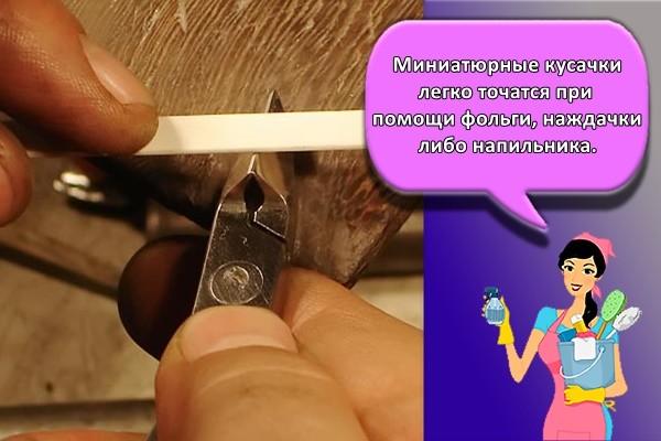 Миниатюрные кусачки легко точатся при помощи фольги, наждачки либо напильника.