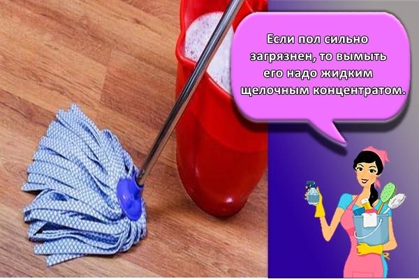 Если пол сильно загрязнен, то вымыть его надо жидким щелочным концентратом.