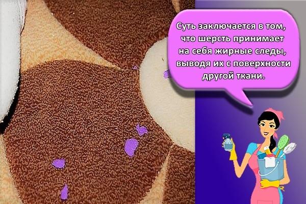 суть заключается в том, что шерсть принимает на себя жирные следы, выводя их с поверхности другой ткани.