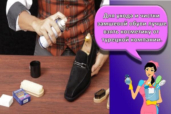 Для ухода и чистки замшевой обуви лучше взять косметику от турецкой компании.