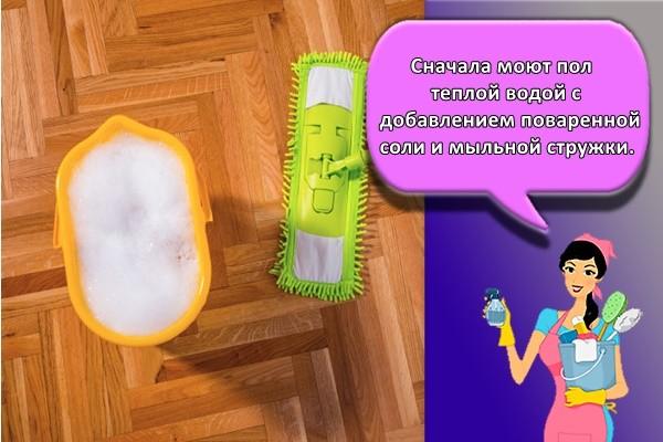 Сначала моют пол теплой водой с добавлением поваренной соли и мыльной стружки