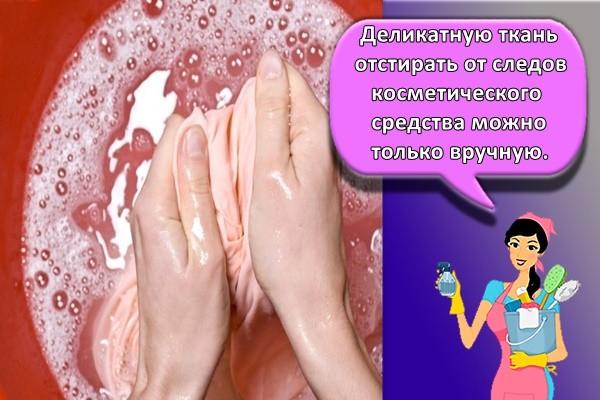 Деликатную ткань отстирать от следов косметического средства можно только вручную.