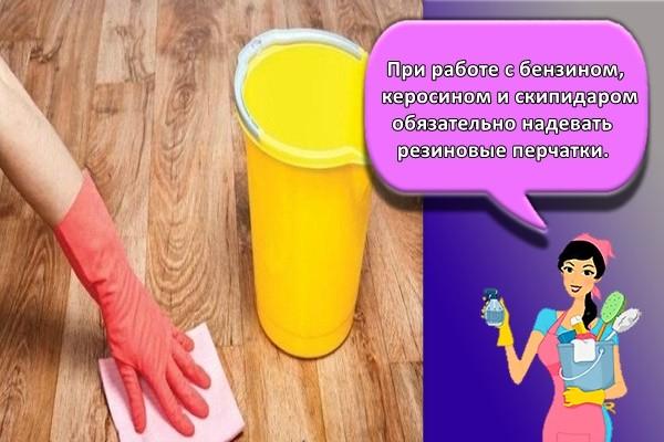 При работе с бензином, керосином и скипидаром обязательно надевать резиновые перчатки