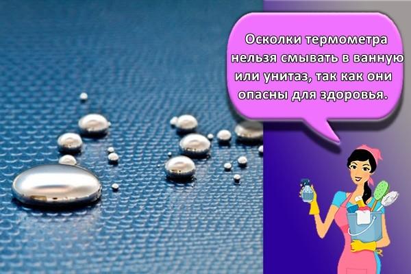 Осколки термометра нельзя смывать в ванную или унитаз, так как они опасны для здоровья