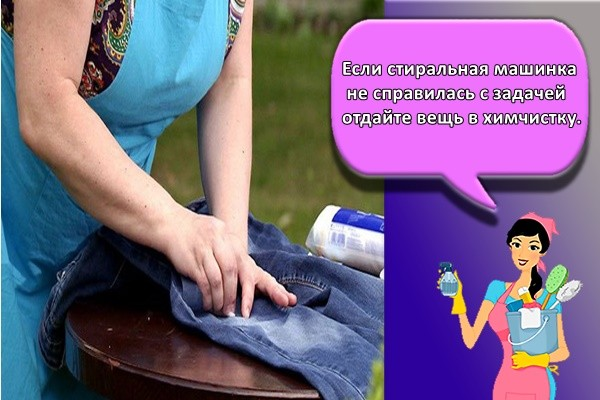 Если стиральная машинка не справилась с задачей – отдайте вещь в химчистку.