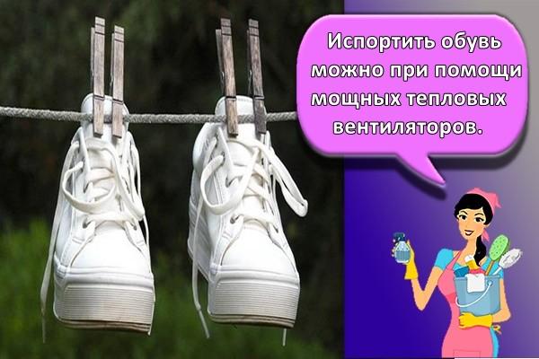 Испортить обувь можно при помощи мощных тепловых вентиляторов.