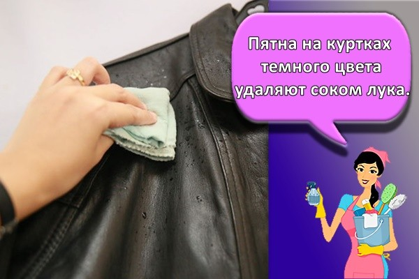 Пятна на куртках темного цвета удаляют соком лука.