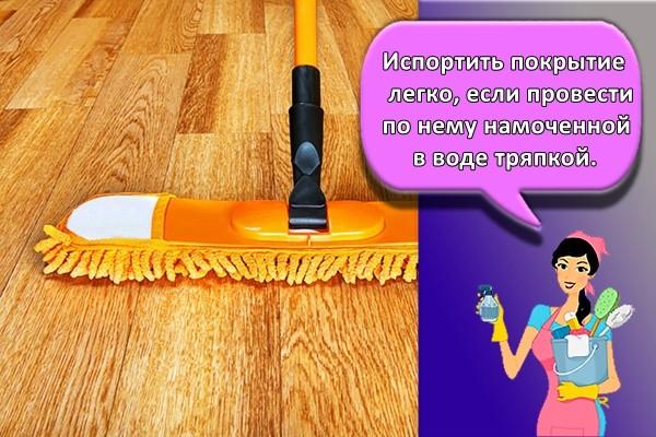 Испортить покрытие легко, если провести по нему намоченной в воде тряпкой.