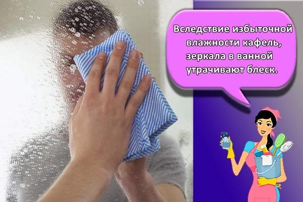 Вследствие избыточной влажности кафель, зеркала в ванной утрачивают блеск.