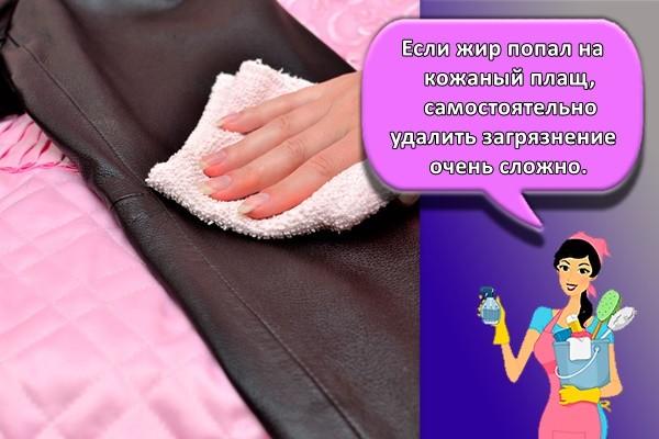 Если жир попал на кожаный плащ, самостоятельно удалить загрязнение очень сложно.