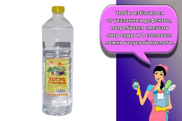 Чтобы избавиться от указанных дефектов, потребуется смешать литр воды и 2 столовые ложки уксусной кислоты.