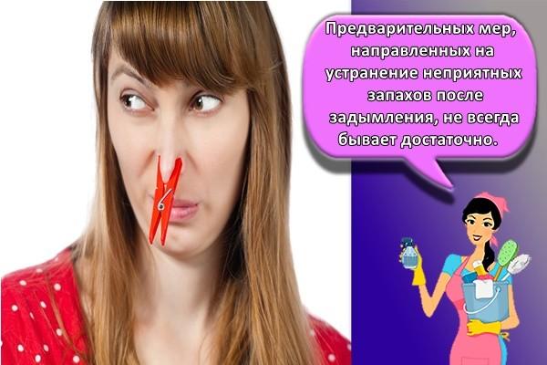 Предварительных мер, направленных на устранение неприятных запахов после задымления, не всегда бывает достаточно.