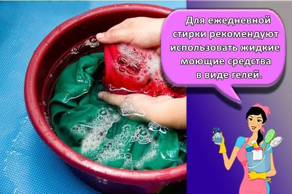 Для ежедневной стирки рекомендуют использовать жидкие моющие средства в виде гелей.