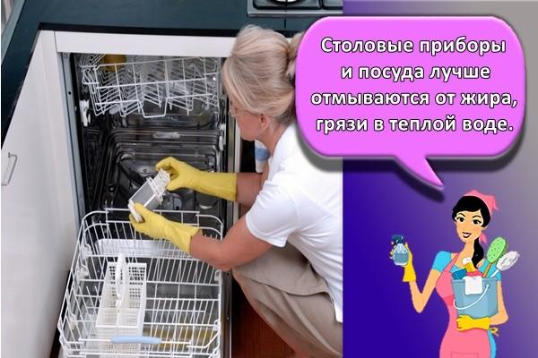 Столовые приборы и посуда лучше отмываются от жира, грязи в теплой воде.