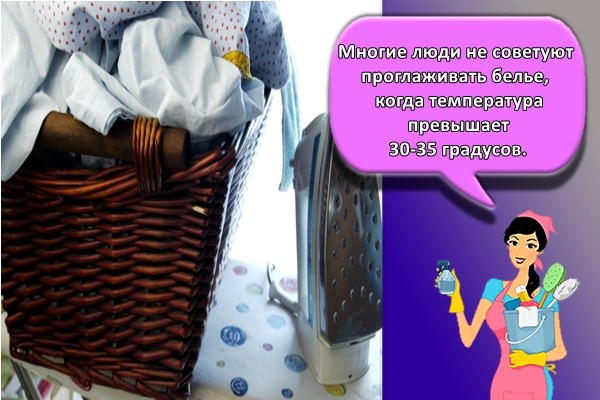 Многие люди не советуют проглаживать белье, когда температура превышает 30-35 градусов.