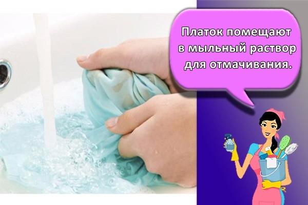 платок помещают в мыльный раствор для отмачивания.