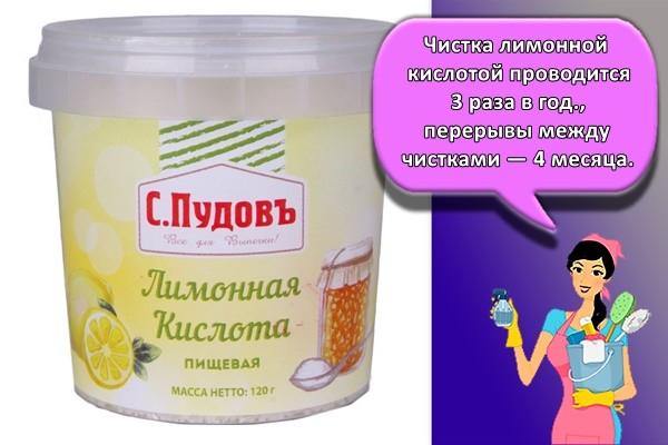 Чистка лимонной кислотой проводится 3 раза в год. Перерывы между чистками — 4 месяца.