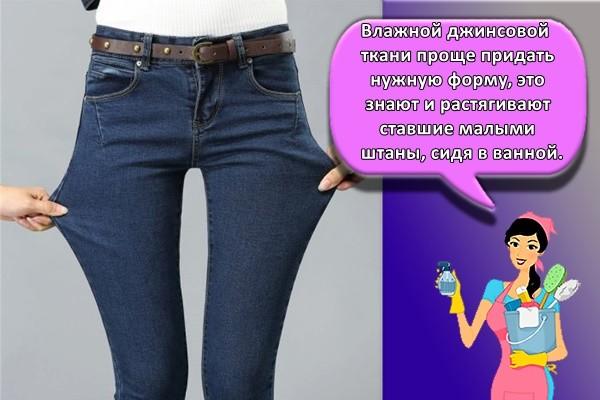 Влажной джинсовой ткани проще придать нужную форму, это знают и растягивают ставшие малыми штаны, сидя в ванной.