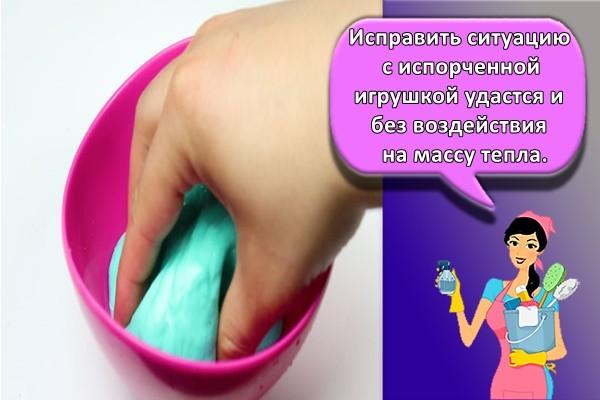 Исправить ситуацию с испорченной игрушкой удастся и без воздействия на массу тепла.