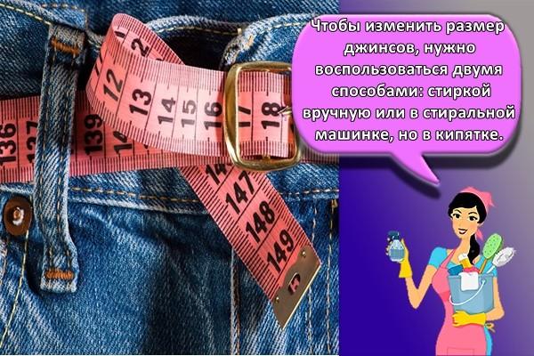 Чтобы изменить размер джинсов, нужно воспользоваться двумя способами: стиркой вручную или в стиральной машинке, но в кипятке.
