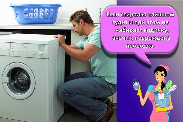 Если стиралка слишком гудит и при этом не набирает водичку, значит, повреждена проводка.