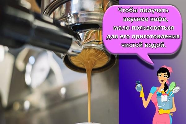 Чтобы получать вкусное кофе, мало пользоваться для его приготовления чистой водой.