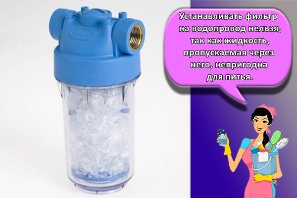 Устанавливать фильтр на водопровод нельзя, так как жидкость, пропускаемая через него, непригодна для питья.