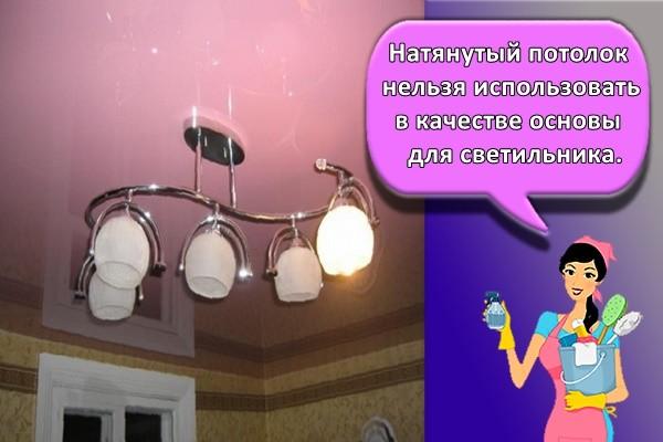 Натянутый потолок нельзя использовать в качестве основы для светильника.