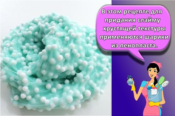 В этом рецепте для придания слайму хрустящей текстуры применяются шарики из пенопласта.