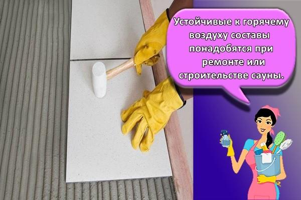 Устойчивые к горячему воздуху составы понадобятся при ремонте или строительстве сауны