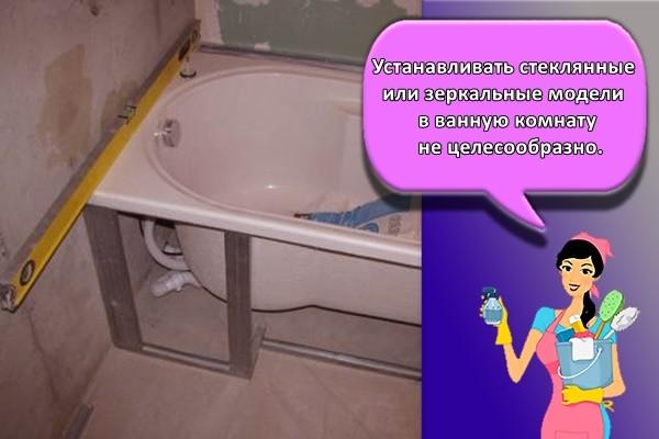 Устанавливать стеклянные или зеркальные модели в ванную комнату не целесообразно.