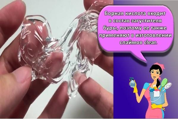 Борная кислота входит в состав загустителя буры, поэтому ее также применяют в изготовлении слаймов clear.