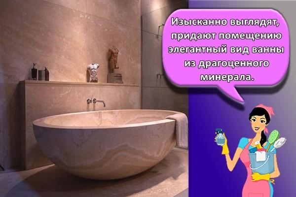 Изысканно выглядят, придают помещению элегантный вид ванны из драгоценного минерала.