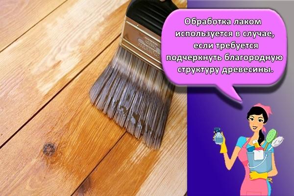 Обработка лаком используется в случае, если требуется подчеркнуть благородную структуру древесины.