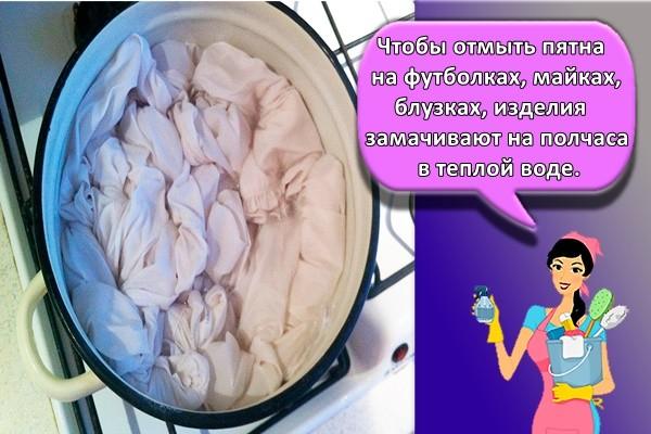 Чтобы отмыть пятна на футболках, майках, блузках, изделия замачивают на полчаса в теплой воде