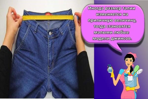 Иногда размер талии изменяется на приличную величину, тогда становятся малыми любые модели джинсов.