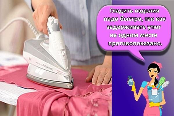 гладить изделия надо быстро, так как задерживать утюг на одном месте противопоказано.