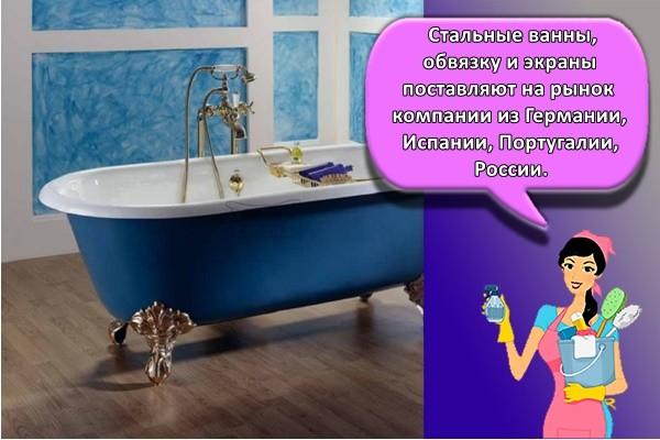Стальные ванны, обвязку и экраны поставляют на рынок компании из Германии, Испании, Португалии, России.