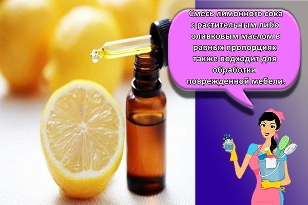 Смесь лимонного сока с растительным либо оливковым маслом в равных пропорциях также подходит для обработки поврежденной мебели.
