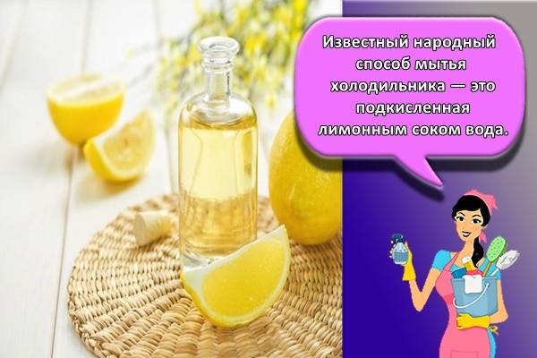 Известный народный способ мытья холодильника — это подкисленная лимонным соком вода.