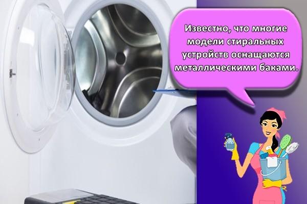 Известно, что многие модели стиральных устройств оснащаются металлическими баками.