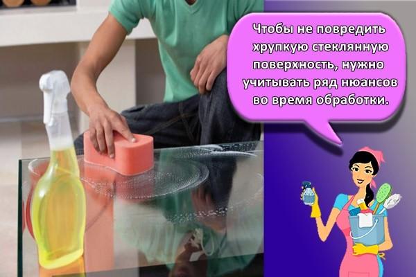 Чтобы не повредить хрупкую стеклянную поверхность, нужно учитывать ряд нюансов во время обработки.