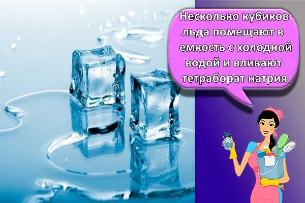 Несколько кубиков льда помещают в емкость с холодной водой и вливают тетраборат натрия.