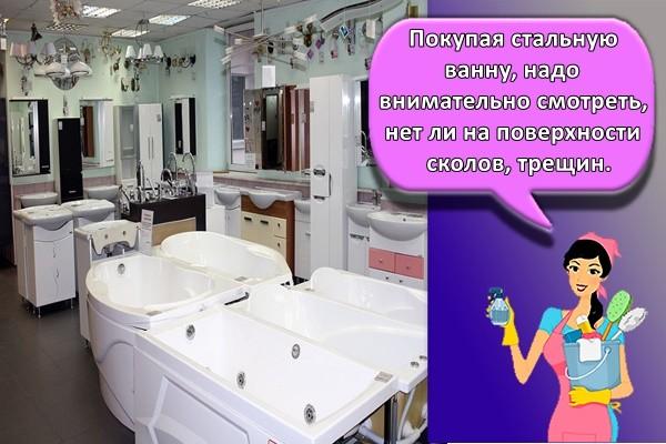 Покупая стальную ванну, надо внимательно смотреть, нет ли на поверхности сколов, трещин