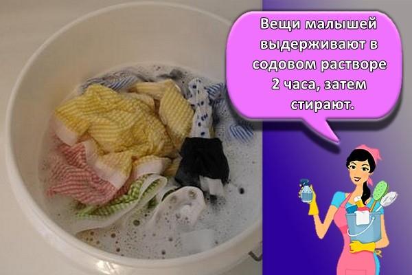 Вещи малышей выдерживают в содовом растворе 2 часа, затем стирают.