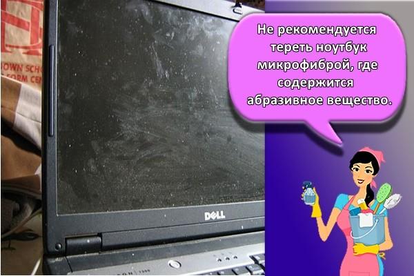 Не рекомендуется тереть ноутбук микрофиброй, где содержится абразивное вещество.