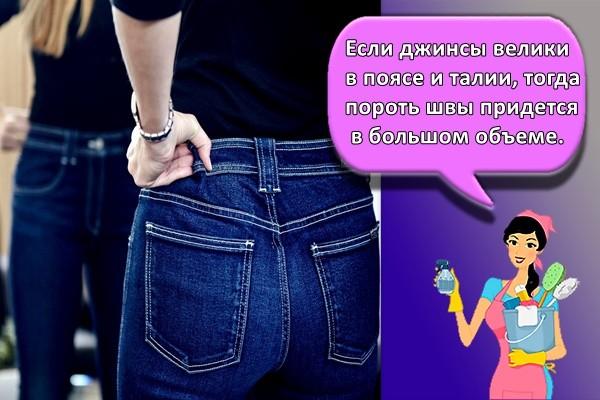 Если джинсы велики в поясе и талии, тогда пороть швы придется в большом объеме.