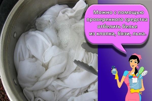 Можно с помощью проверенного средства отбелить белье из хлопка, бязи, льна.